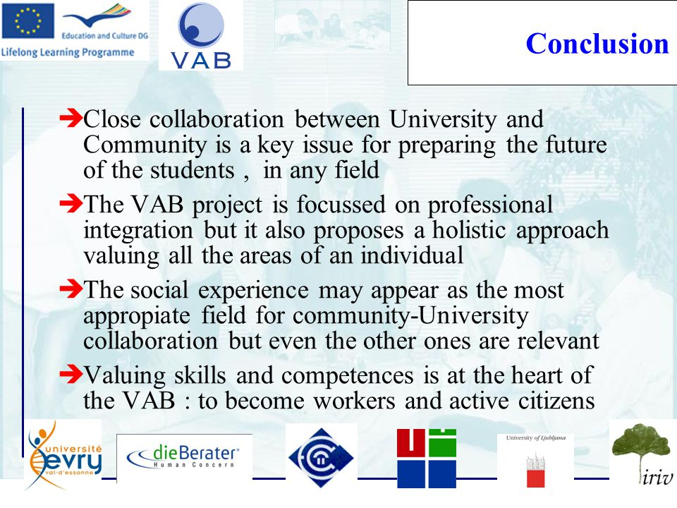 16 Conclusion  Close collaboration between University and Community is a key issue for preparing the future of the students, in any field  The VAB project is focussed on professional integration but it also proposes a holistic approach valuing all the areas of an individual  The social experience may appear as the most appropiate field for community-University collaboration but even the other ones are relevant  Valuing skills and competences is at the heart of the VAB : to become workers and active citizens