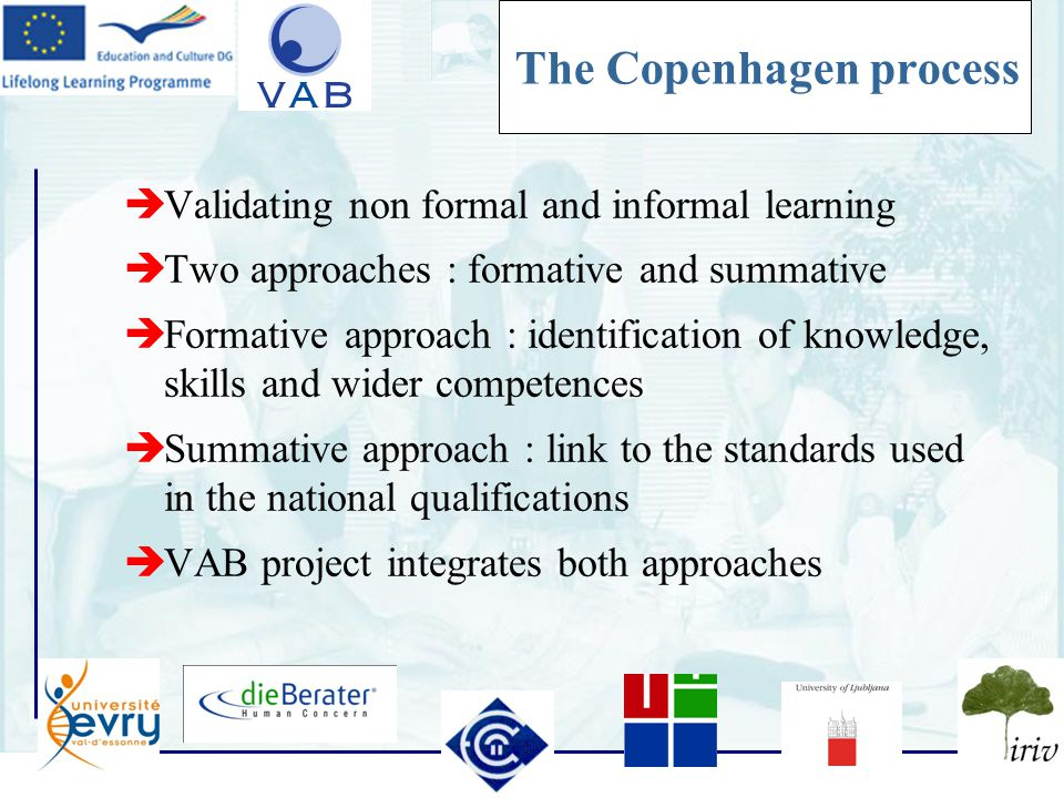 8 The Copenhagen process  Validating non formal and informal learning  Two approaches : formative and summative  Formative approach : identification of knowledge, skills and wider competences  Summative approach : link to the standards used in the national qualifications  VAB project integrates both approaches