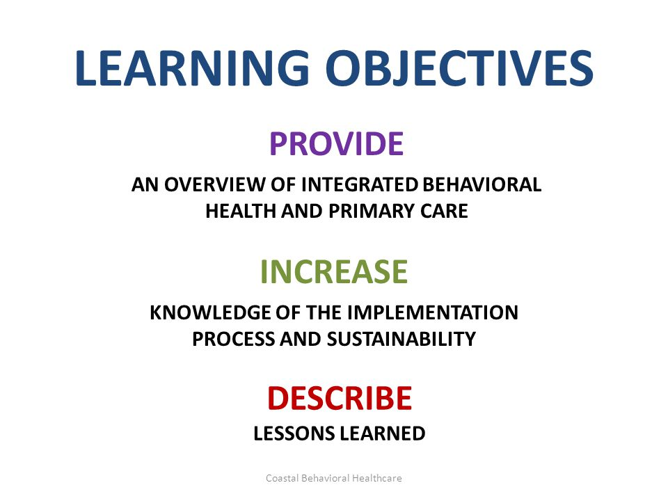 LEARNING OBJECTIVES PROVIDE AN OVERVIEW OF INTEGRATED BEHAVIORAL HEALTH AND PRIMARY CARE INCREASE KNOWLEDGE OF THE IMPLEMENTATION PROCESS AND SUSTAINA