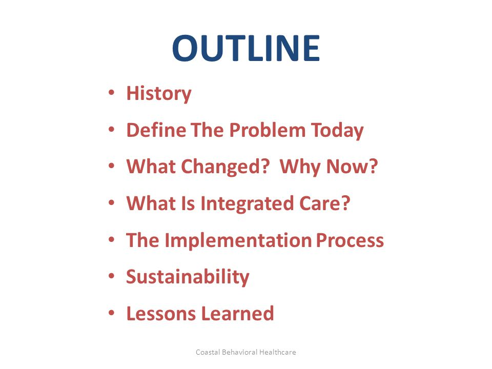 OUTLINE History Define The Problem Today What Changed? Why Now? What Is Integrated Care? The Implementation Process Sustainability Lessons Learned Coa