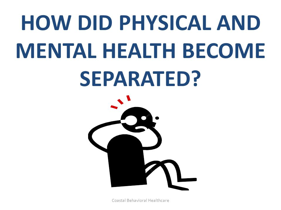 HOW DID PHYSICAL AND MENTAL HEALTH BECOME SEPARATED Coastal Behavioral Healthcare