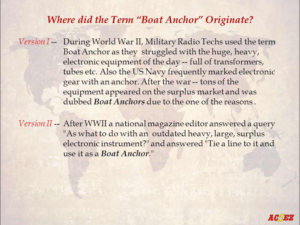 "Where did the Term ""Boat Anchor"" Originate? Version I --During World War II, Military Radio Techs used the term Boat Anchor as they struggled with the"