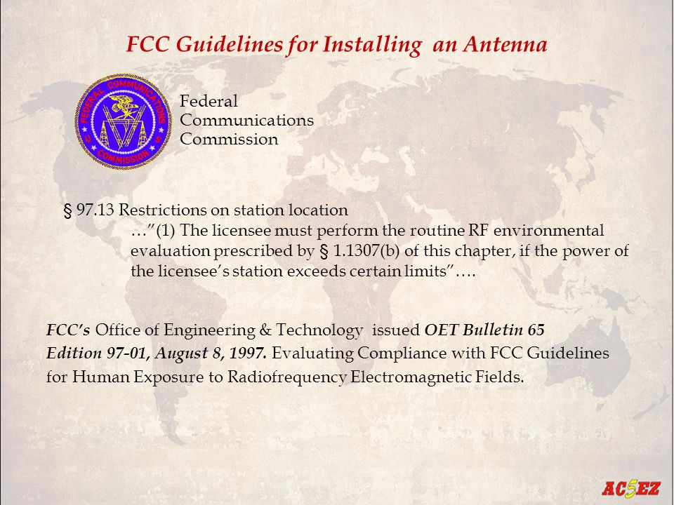 FCC Guidelines for Installing an Antenna Federal Communications Commission § 97.13 Restrictions on station location … (1) The licensee must perform the routine RF environmental evaluation prescribed by § 1.1307(b) of this chapter, if the power of the licensee's station exceeds certain limits ….
