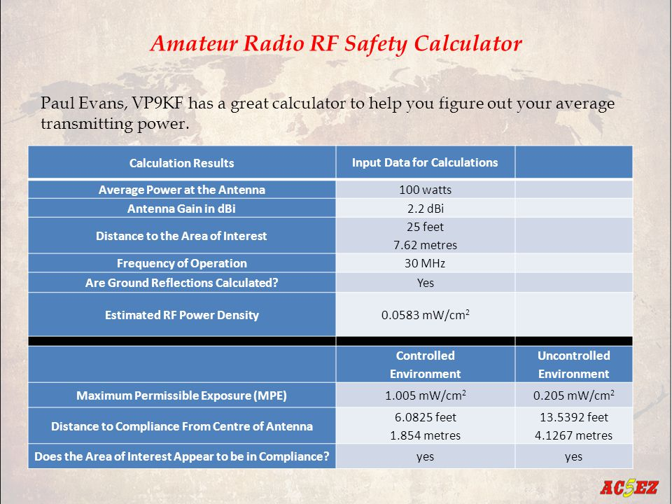 Amateur Radio RF Safety Calculator Calculation Results Input Data for Calculations Average Power at the Antenna100 watts Antenna Gain in dBi2.2 dBi Distance to the Area of Interest 25 feet 7.62 metres Frequency of Operation30 MHz Are Ground Reflections Calculated?Yes Estimated RF Power Density0.0583 mW/cm 2 Controlled Environment Uncontrolled Environment Maximum Permissible Exposure (MPE)1.005 mW/cm 2 0.205 mW/cm 2 Distance to Compliance From Centre of Antenna 6.0825 feet 1.854 metres 13.5392 feet 4.1267 metres Does the Area of Interest Appear to be in Compliance?yes Paul Evans, VP9KF has a great calculator to help you figure out your average transmitting power.