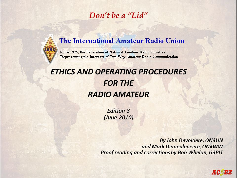 Don't be a Lid ETHICS AND OPERATING PROCEDURES FOR THE RADIO AMATEUR Edition 3 (June 2010) By John Devoldere, ON4UN and Mark Demeuleneere, ON4WW Proof reading and corrections by Bob Whelan, G3PJT