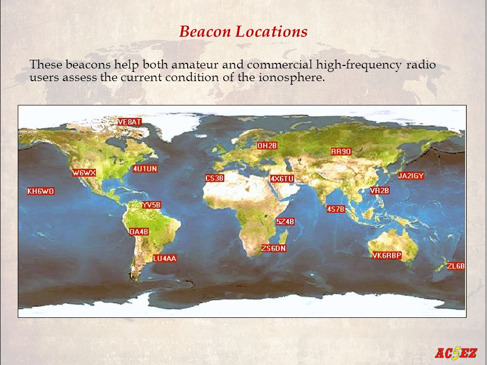 Beacon Locations These beacons help both amateur and commercial high-frequency radio users assess the current condition of the ionosphere.