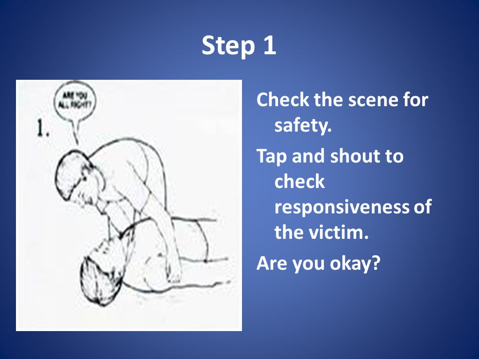Step 1 Check the scene for safety.Tap and shout to check responsiveness of the victim.