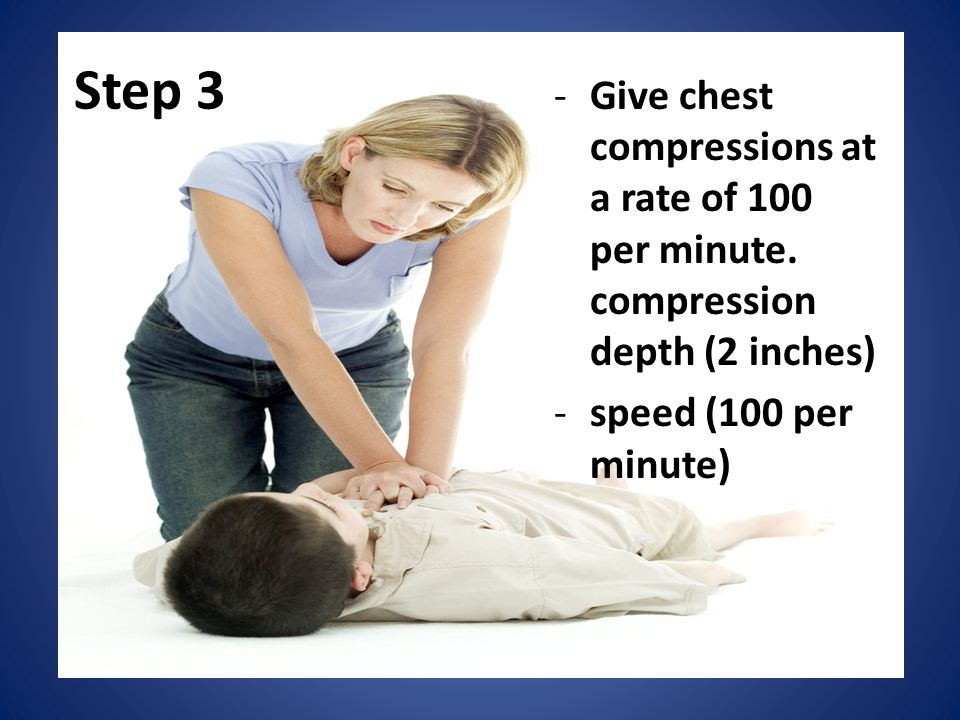 Step 3 -Give chest compressions at a rate of 100 per minute. compression depth (2 inches) -speed (100 per minute)