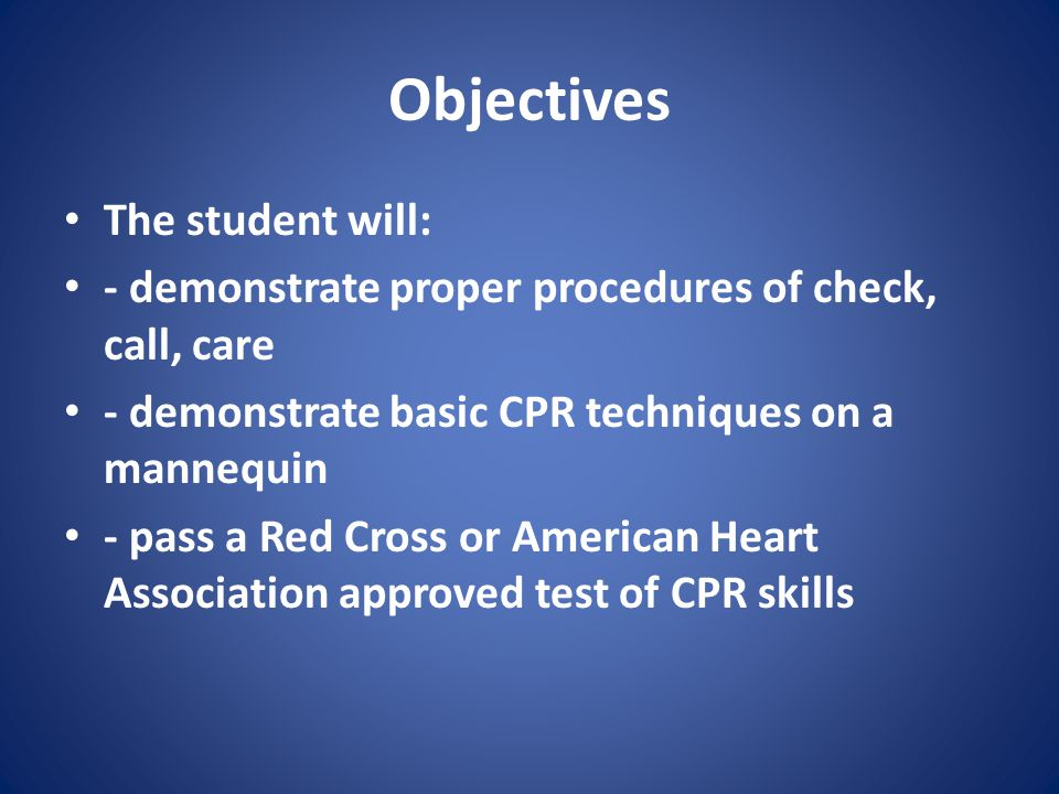 Objectives The student will: - demonstrate proper procedures of check, call, care - demonstrate basic CPR techniques on a mannequin - pass a Red Cross or American Heart Association approved test of CPR skills