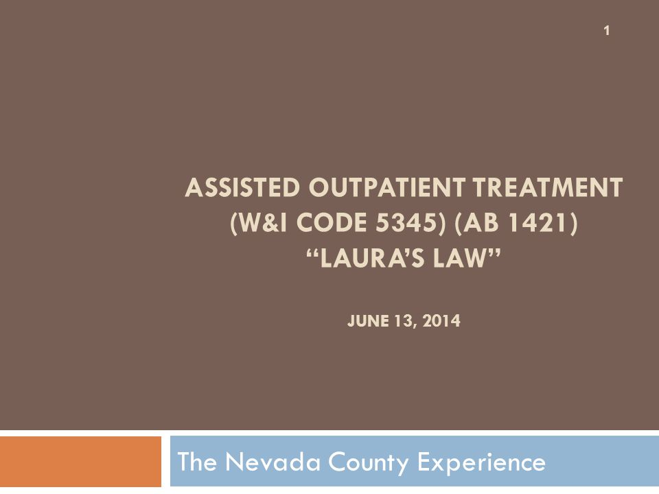 """ASSISTED OUTPATIENT TREATMENT (W&I CODE 5345) (AB 1421) """"LAURA'S LAW"""" JUNE 13, 2014 The Nevada County Experience 1"""