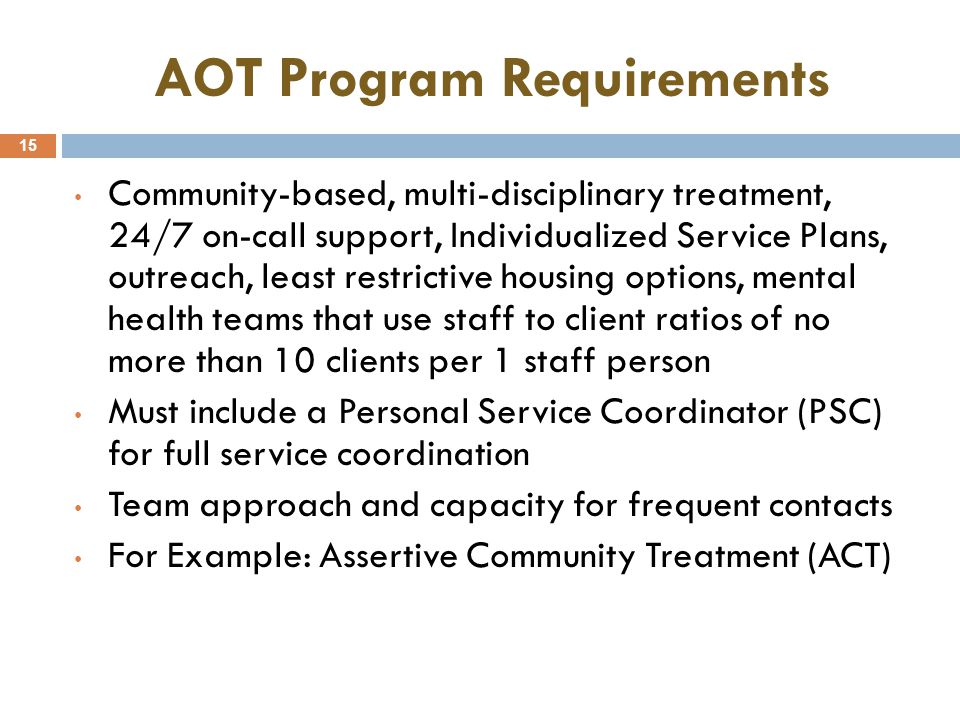 AOT Program Requirements 15 Community-based, multi-disciplinary treatment, 24/7 on-call support, Individualized Service Plans, outreach, least restric