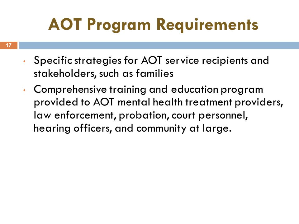 AOT Program Requirements 17 Specific strategies for AOT service recipients and stakeholders, such as families Comprehensive training and education program provided to AOT mental health treatment providers, law enforcement, probation, court personnel, hearing officers, and community at large.
