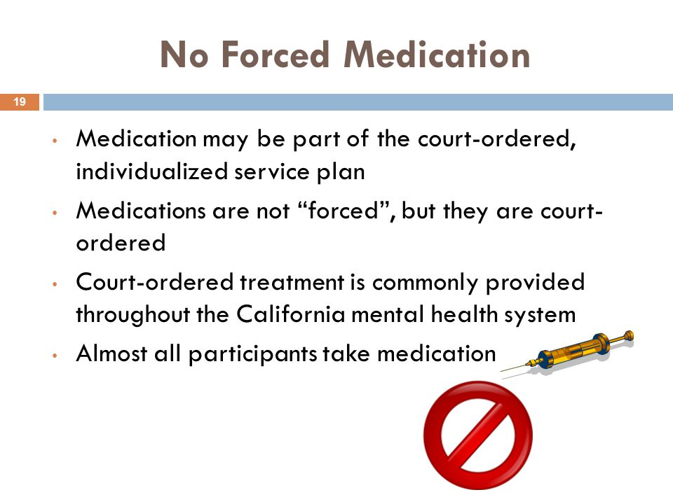 No Forced Medication 19 Medication may be part of the court-ordered, individualized service plan Medications are not forced , but they are court- ordered Court-ordered treatment is commonly provided throughout the California mental health system Almost all participants take medication