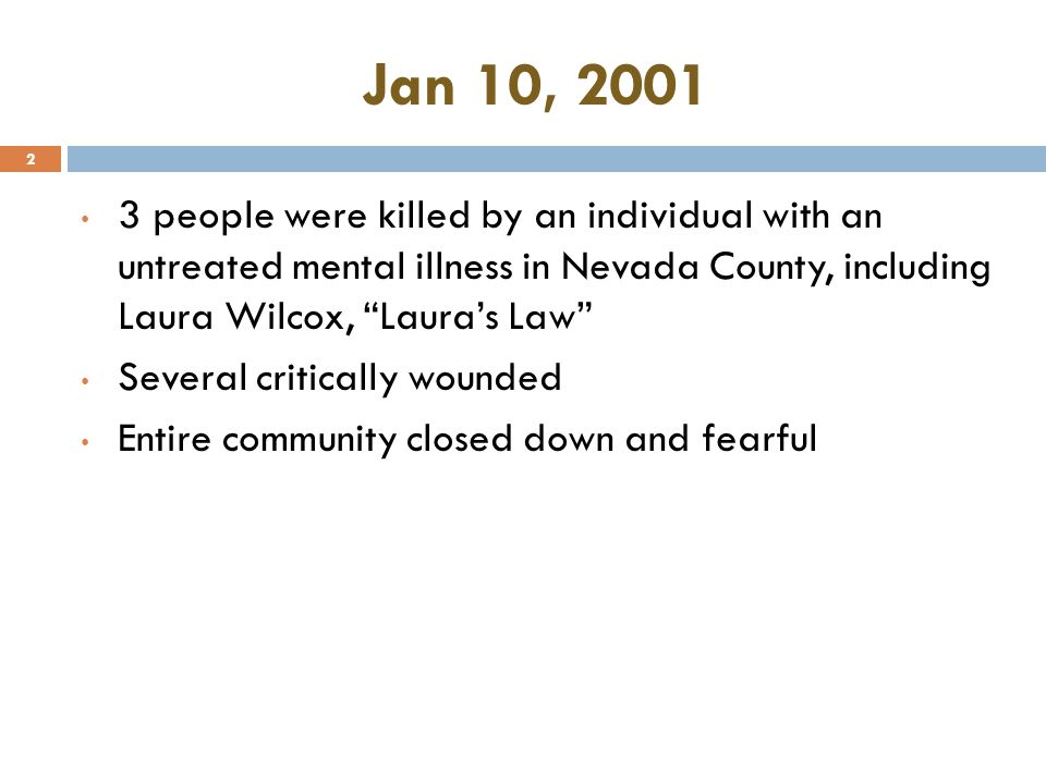Jan 10, 2001 2 3 people were killed by an individual with an untreated mental illness in Nevada County, including Laura Wilcox, Laura's Law Several critically wounded Entire community closed down and fearful