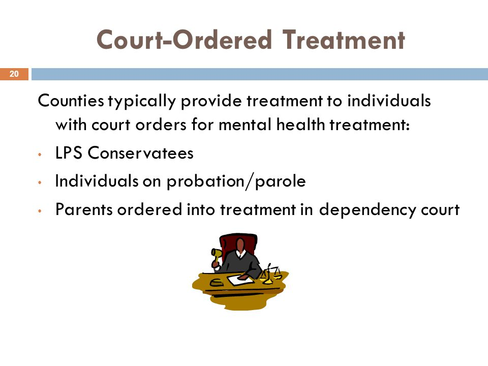 Court-Ordered Treatment 20 Counties typically provide treatment to individuals with court orders for mental health treatment: LPS Conservatees Individuals on probation/parole Parents ordered into treatment in dependency court