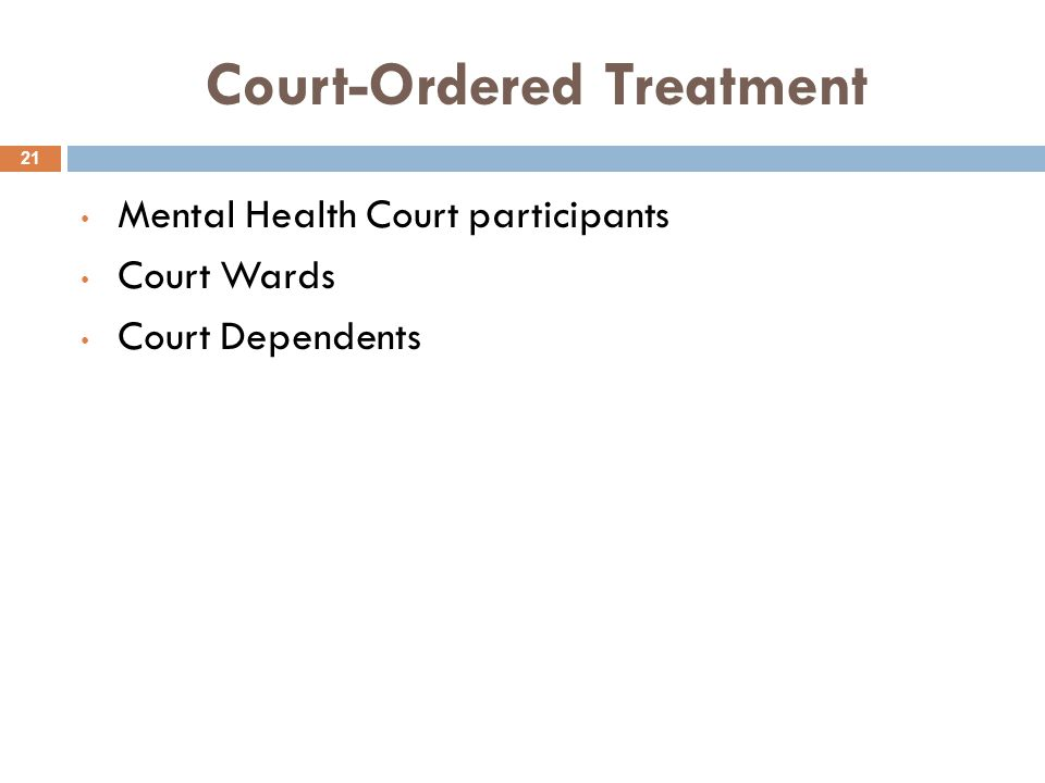 Court-Ordered Treatment 21 Mental Health Court participants Court Wards Court Dependents