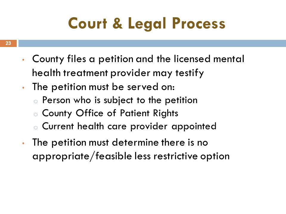 Court & Legal Process 23 County files a petition and the licensed mental health treatment provider may testify The petition must be served on: o Perso