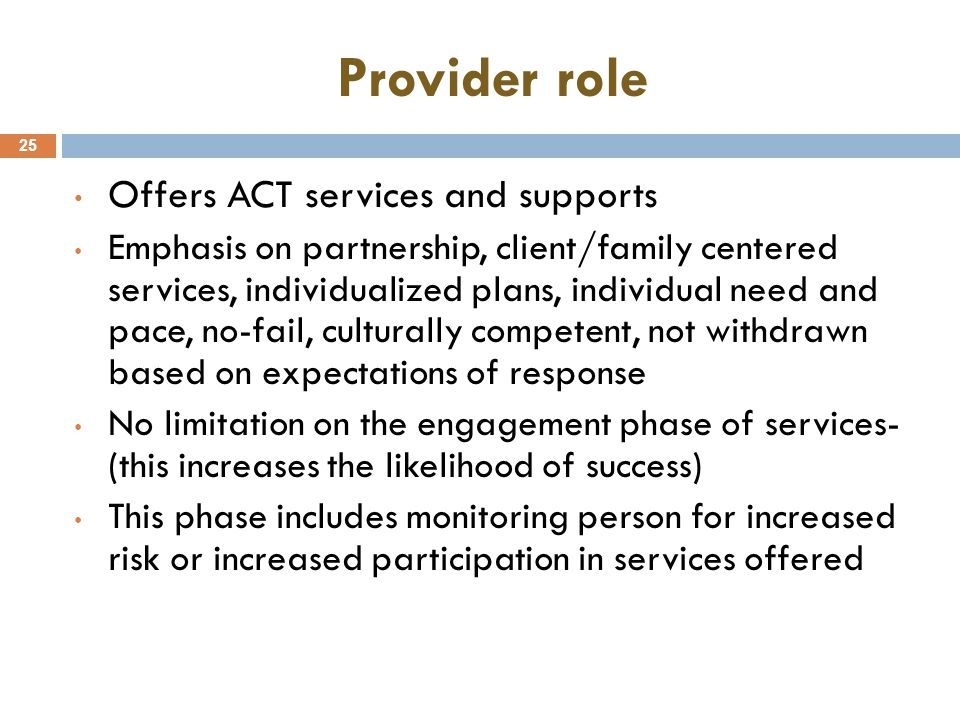Provider role 25 Offers ACT services and supports Emphasis on partnership, client/family centered services, individualized plans, individual need and pace, no-fail, culturally competent, not withdrawn based on expectations of response No limitation on the engagement phase of services- (this increases the likelihood of success) This phase includes monitoring person for increased risk or increased participation in services offered