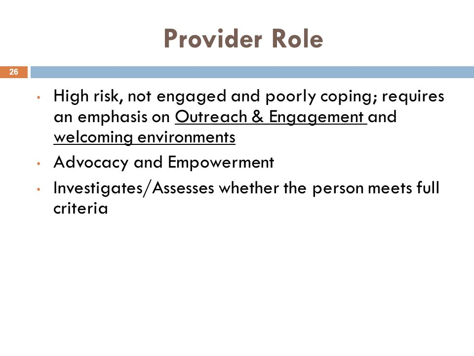 Provider Role 26 High risk, not engaged and poorly coping; requires an emphasis on Outreach & Engagement and welcoming environments Advocacy and Empow