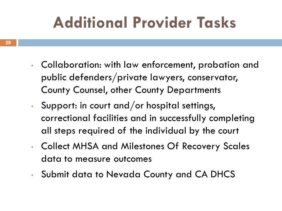 Additional Provider Tasks 28 Collaboration: with law enforcement, probation and public defenders/private lawyers, conservator, County Counsel, other County Departments Support: in court and/or hospital settings, correctional facilities and in successfully completing all steps required of the individual by the court Collect MHSA and Milestones Of Recovery Scales data to measure outcomes Submit data to Nevada County and CA DHCS