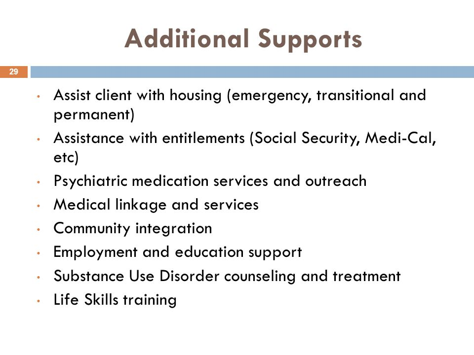 Additional Supports 29 Assist client with housing (emergency, transitional and permanent) Assistance with entitlements (Social Security, Medi-Cal, etc) Psychiatric medication services and outreach Medical linkage and services Community integration Employment and education support Substance Use Disorder counseling and treatment Life Skills training