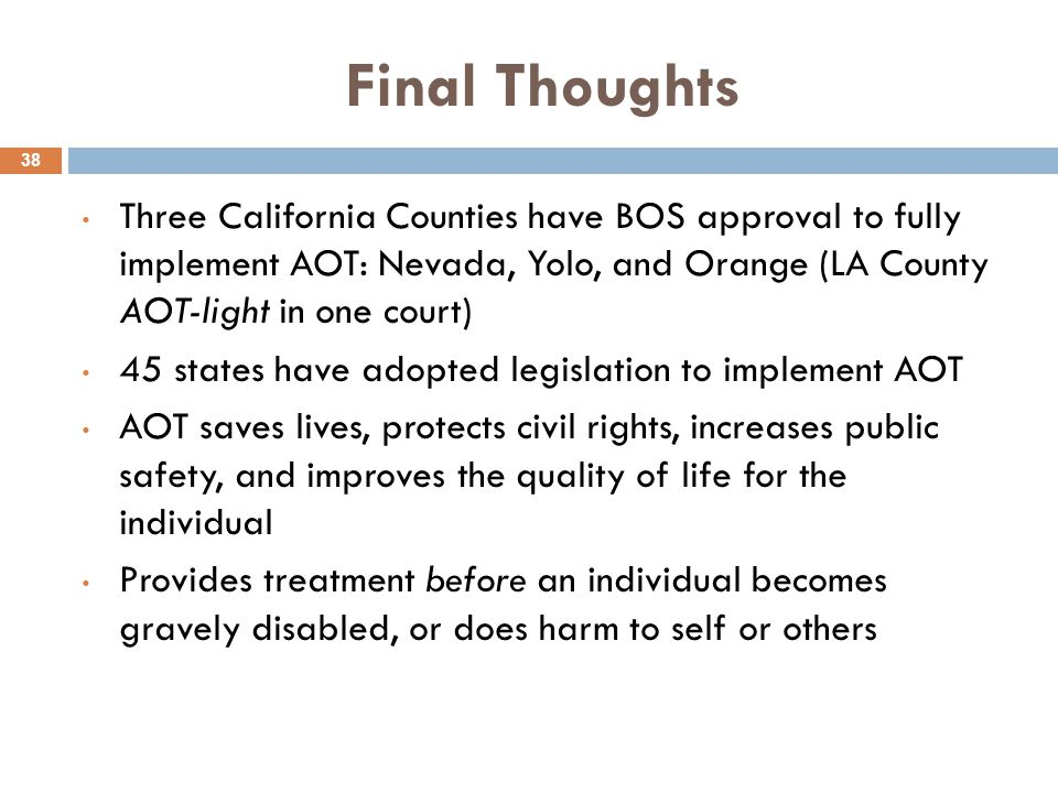 Final Thoughts 38 Three California Counties have BOS approval to fully implement AOT: Nevada, Yolo, and Orange (LA County AOT-light in one court) 45 s