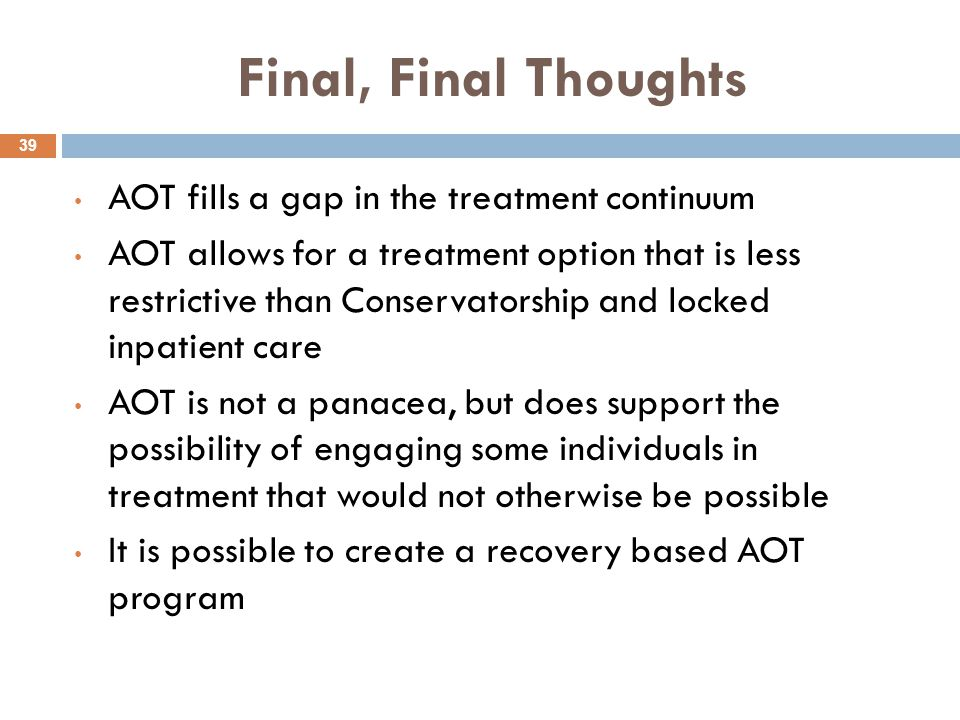 Final, Final Thoughts 39 AOT fills a gap in the treatment continuum AOT allows for a treatment option that is less restrictive than Conservatorship and locked inpatient care AOT is not a panacea, but does support the possibility of engaging some individuals in treatment that would not otherwise be possible It is possible to create a recovery based AOT program