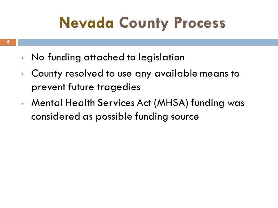 Nevada County Process 5 No funding attached to legislation County resolved to use any available means to prevent future tragedies Mental Health Services Act (MHSA) funding was considered as possible funding source