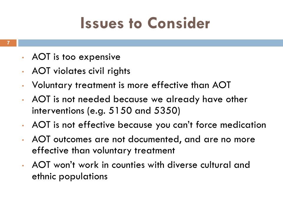 Issues to Consider 7 AOT is too expensive AOT violates civil rights Voluntary treatment is more effective than AOT AOT is not needed because we alread