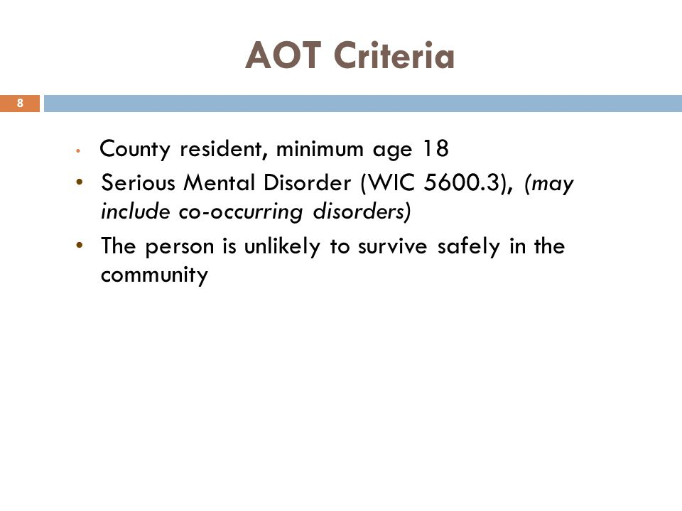 AOT Criteria 8 County resident, minimum age 18 Serious Mental Disorder (WIC 5600.3), (may include co-occurring disorders) The person is unlikely to su