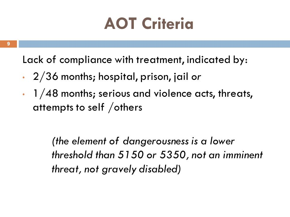AOT Criteria 9 Lack of compliance with treatment, indicated by: 2/36 months; hospital, prison, jail or 1/48 months; serious and violence acts, threats, attempts to self /others (the element of dangerousness is a lower threshold than 5150 or 5350, not an imminent threat, not gravely disabled)