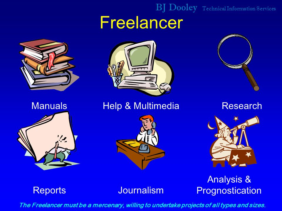 BJ Dooley Technical Information Services Freelancer Journalism Help & MultimediaResearch Reports Manuals Analysis & Prognostication The Freelancer must be a mercenary, willing to undertake projects of all types and sizes.
