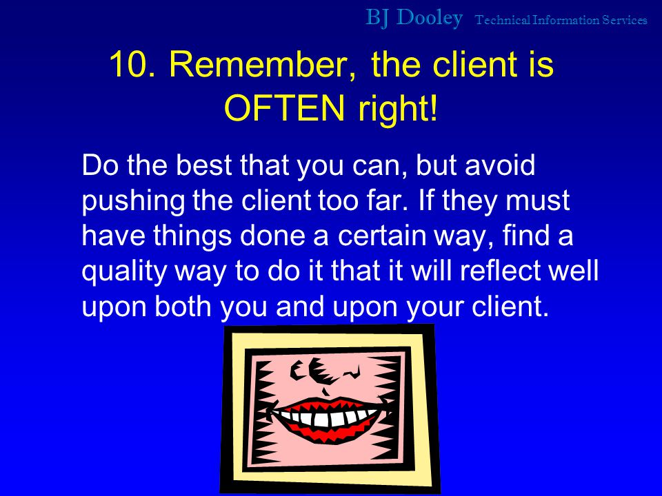 BJ Dooley Technical Information Services 10. Remember, the client is OFTEN right.