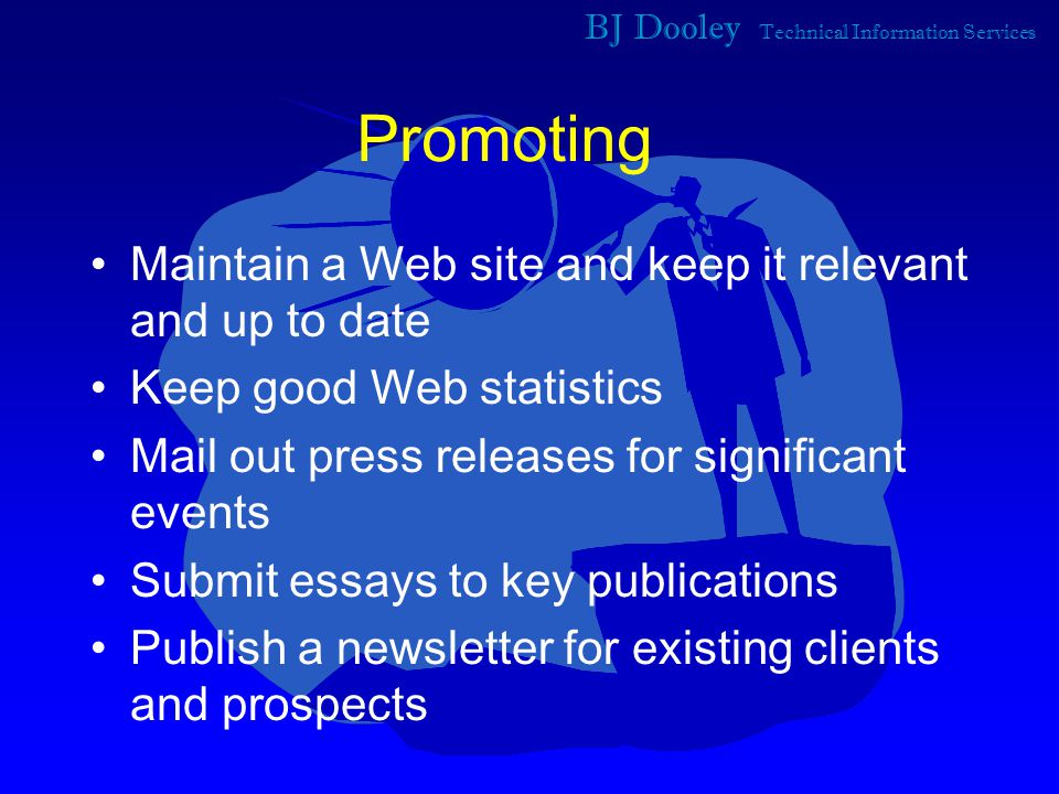 BJ Dooley Technical Information Services Promoting Maintain a Web site and keep it relevant and up to date Keep good Web statistics Mail out press releases for significant events Submit essays to key publications Publish a newsletter for existing clients and prospects