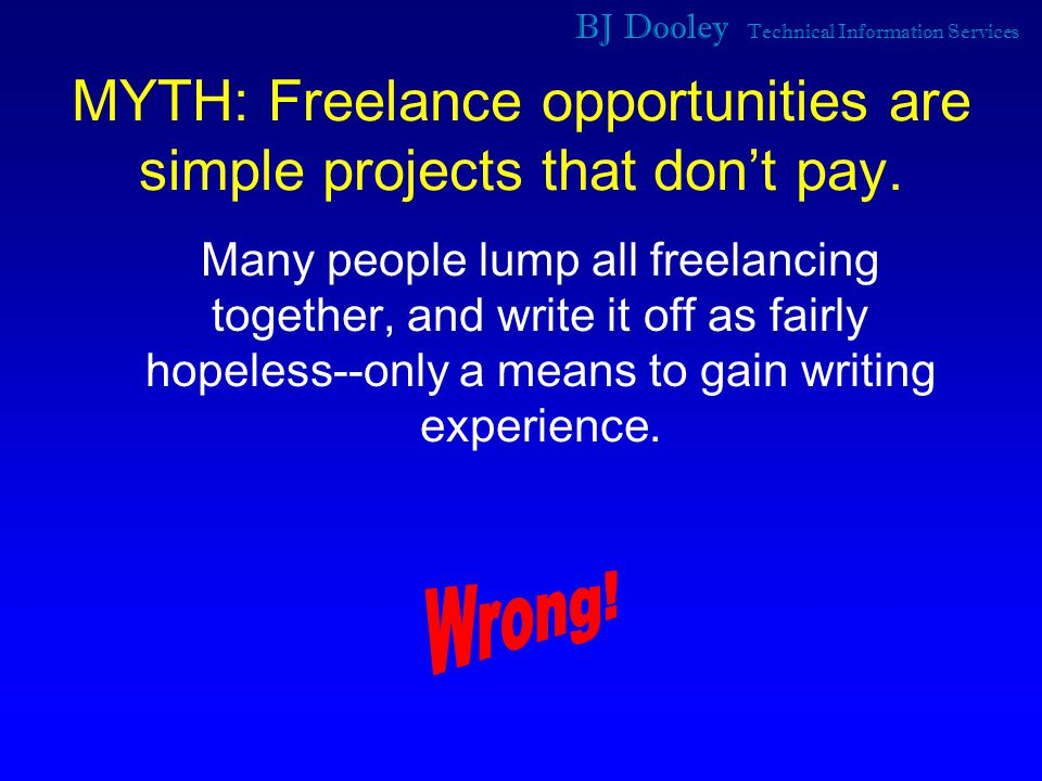 BJ Dooley Technical Information Services MYTH: Freelance opportunities are simple projects that don't pay.