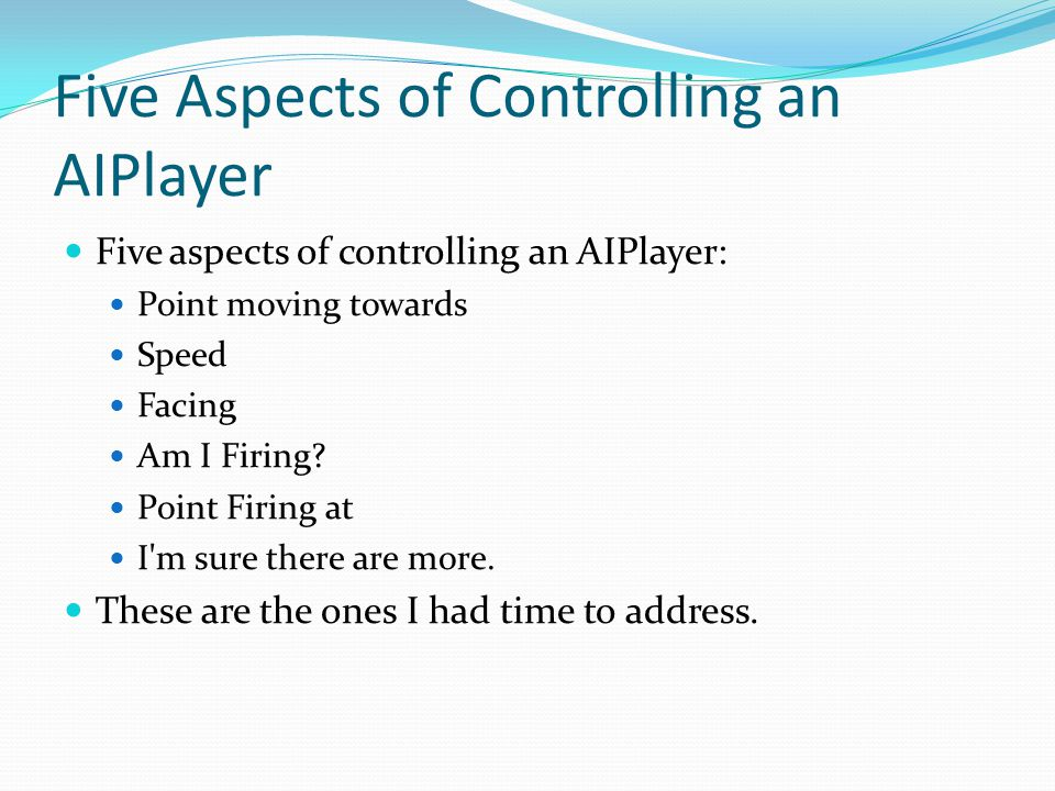 Five Aspects of Controlling an AIPlayer Five aspects of controlling an AIPlayer: Point moving towards Speed Facing Am I Firing? Point Firing at I'm su