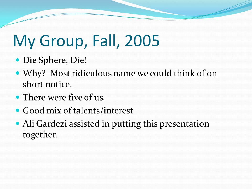 My Group, Fall, 2005 Die Sphere, Die! Why? Most ridiculous name we could think of on short notice. There were five of us. Good mix of talents/interest