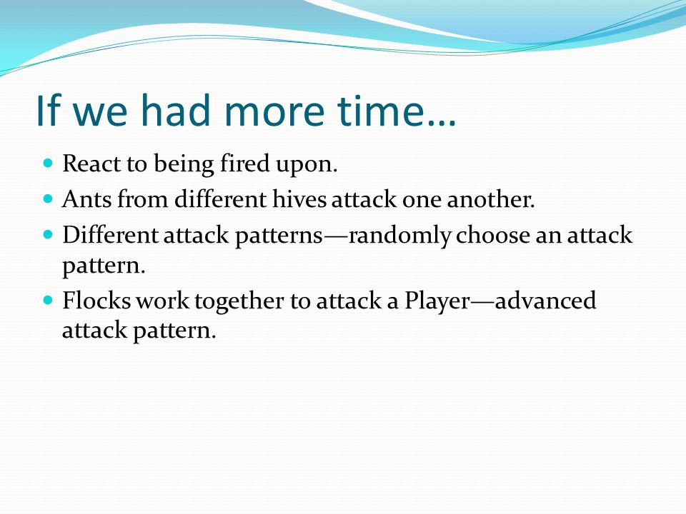 If we had more time… React to being fired upon. Ants from different hives attack one another. Different attack patterns—randomly choose an attack patt