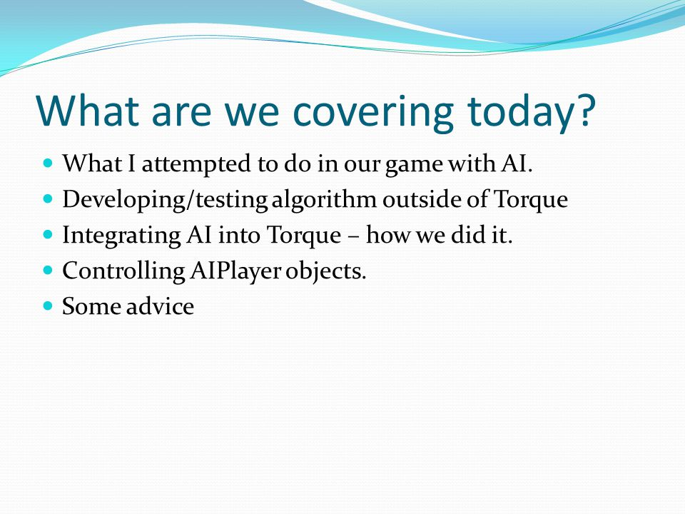 What are we covering today? What I attempted to do in our game with AI. Developing/testing algorithm outside of Torque Integrating AI into Torque – ho
