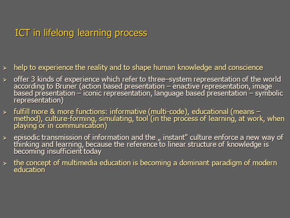 "ICT in lifelong learning process  help to experience the reality and to shape human knowledge and conscience  offer 3 kinds of experience which refer to three–system representation of the world according to Bruner (action based presentation – enactive representation, image based presentation – iconic representation, language based presentation – symbolic representation)  fulfill more & more functions: informative (multi-code), educational (means – method), culture-forming, simulating, tool (in the process of learning, at work, when playing or in communication)  episodic transmission of information and the "" instant culture enforce a new way of thinking and learning, because the reference to linear structure of knowledge is becoming insufficient today  the concept of multimedia education is becoming a dominant paradigm of modern education"