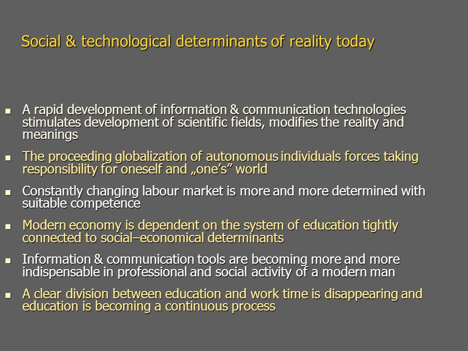 "Social & technological determinants of reality today A rapid development of information & communication technologies stimulates development of scientific fields, modifies the reality and meanings A rapid development of information & communication technologies stimulates development of scientific fields, modifies the reality and meanings The proceeding globalization of autonomous individuals forces taking responsibility for oneself and ""one's world The proceeding globalization of autonomous individuals forces taking responsibility for oneself and ""one's world Constantly changing labour market is more and more determined with suitable competence Constantly changing labour market is more and more determined with suitable competence Modern economy is dependent on the system of education tightly connected to social–economical determinants Modern economy is dependent on the system of education tightly connected to social–economical determinants Information & communication tools are becoming more and more indispensable in professional and social activity of a modern man Information & communication tools are becoming more and more indispensable in professional and social activity of a modern man A clear division between education and work time is disappearing and education is becoming a continuous process A clear division between education and work time is disappearing and education is becoming a continuous process"