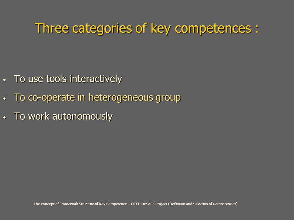 Three categories of key competences : To use tools interactively To use tools interactively To co-operate in heterogeneous group To co-operate in heterogeneous group To work autonomously To work autonomously The concept of Framework Structure of Key Competence - OECD DeSeCo Project (Definition and Selection of Competencies)