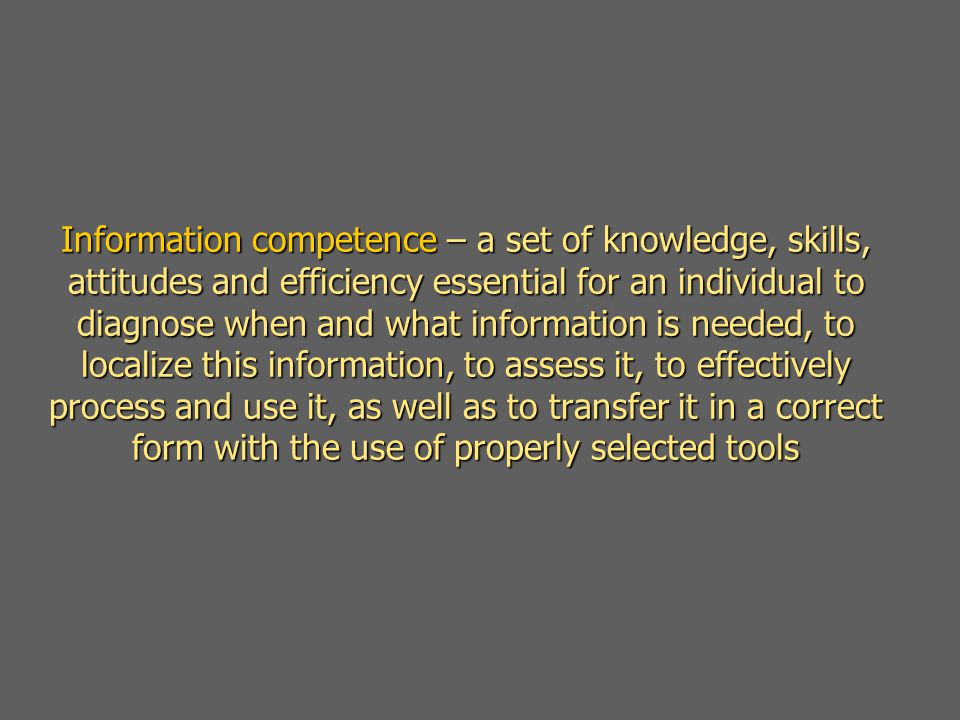 Information competence – a set of knowledge, skills, attitudes and efficiency essential for an individual to diagnose when and what information is needed, to localize this information, to assess it, to effectively process and use it, as well as to transfer it in a correct form with the use of properly selected tools