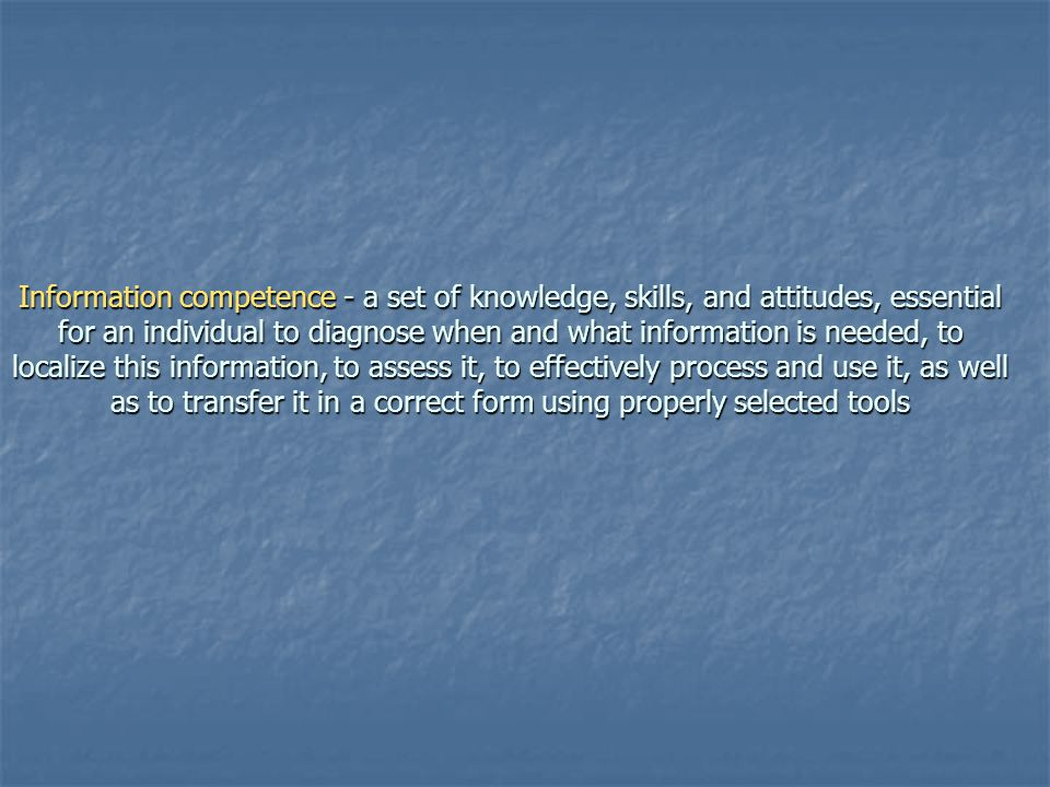 Information competence - a set of knowledge, skills, and attitudes, essential for an individual to diagnose when and what information is needed, to localize this information, to assess it, to effectively process and use it, as well as to transfer it in a correct form using properly selected tools
