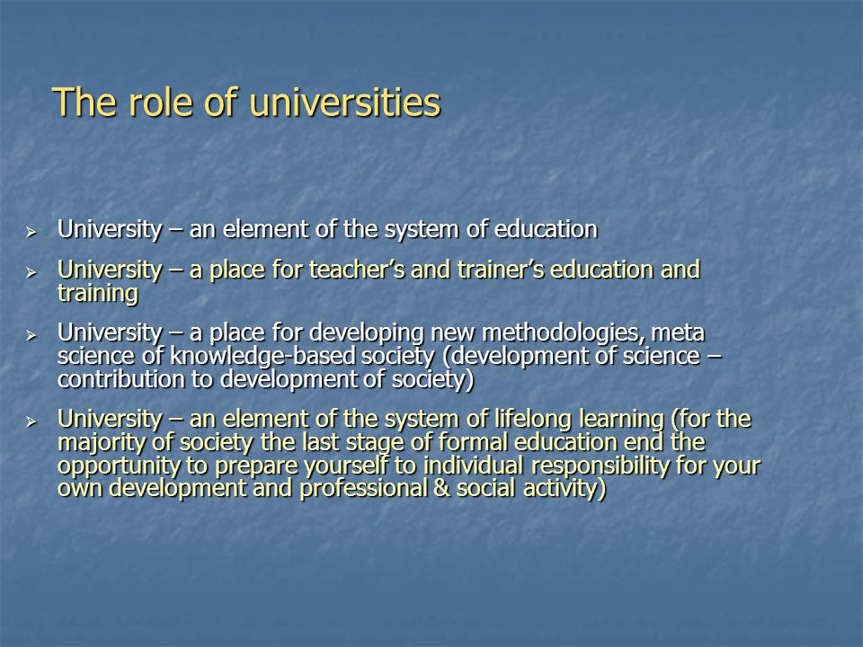 The role of universities  University – an element of the system of education  University – a place for teacher's and trainer's education and training  University – a place for developing new methodologies, meta science of knowledge-based society (development of science – contribution to development of society)  University – an element of the system of lifelong learning (for the majority of society the last stage of formal education end the opportunity to prepare yourself to individual responsibility for your own development and professional & social activity)