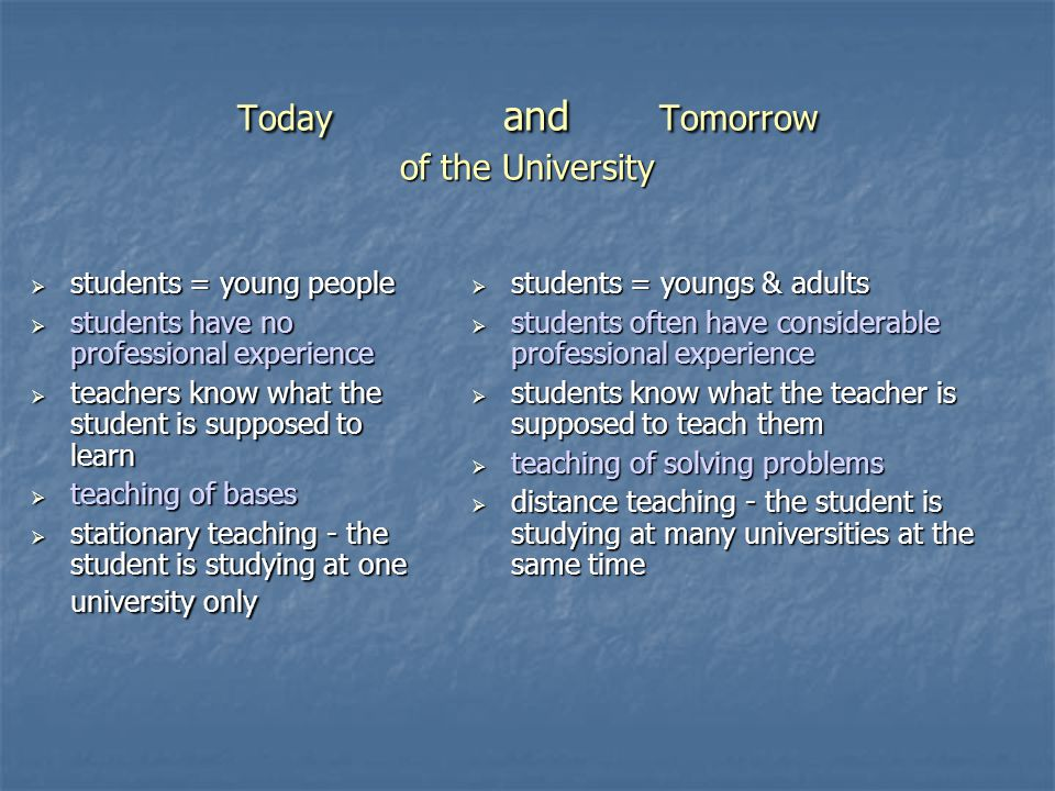 Today and Tomorrow of the University  students = young people  students have no professional experience  teachers know what the student is supposed to learn  teaching of bases  stationary teaching - the student is studying at one university only  students = youngs & adults  students often have considerable professional experience  students know what the teacher is supposed to teach them  teaching of solving problems  distance teaching - the student is studying at many universities at the same time
