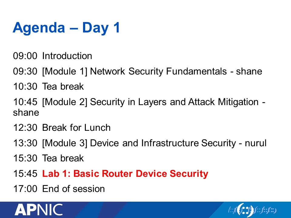 Agenda – Day 1 09:00Introduction 09:30[Module 1] Network Security Fundamentals - shane 10:30Tea break 10:45[Module 2] Security in Layers and Attack Mitigation - shane 12:30Break for Lunch 13:30[Module 3] Device and Infrastructure Security - nurul 15:30Tea break 15:45Lab 1: Basic Router Device Security 17:00End of session