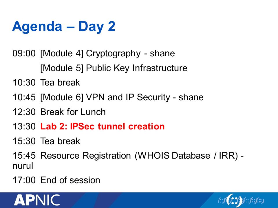 Agenda – Day 2 09:00[Module 4] Cryptography - shane [Module 5] Public Key Infrastructure 10:30Tea break 10:45[Module 6] VPN and IP Security - shane 12:30Break for Lunch 13:30Lab 2: IPSec tunnel creation 15:30Tea break 15:45Resource Registration (WHOIS Database / IRR) - nurul 17:00End of session