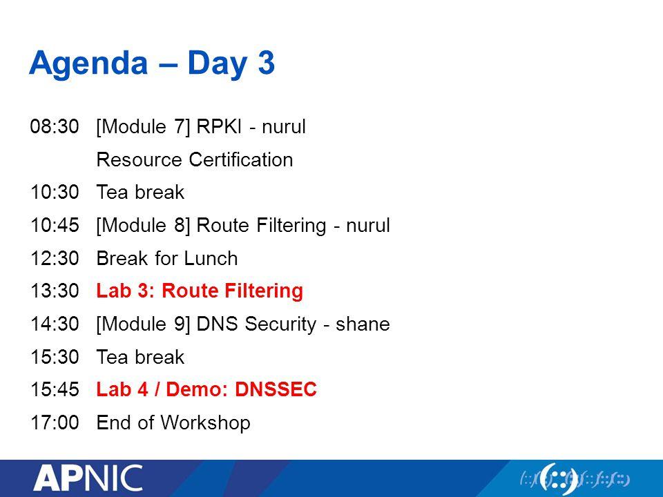 Agenda – Day 3 08:30[Module 7] RPKI - nurul Resource Certification 10:30Tea break 10:45[Module 8] Route Filtering - nurul 12:30Break for Lunch 13:30La
