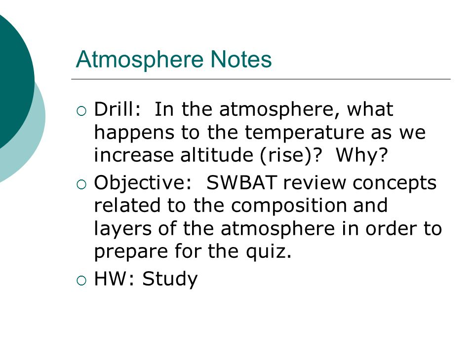 Atmosphere Notes  Drill: In the atmosphere, what happens to the temperature as we increase altitude (rise)? Why?  Objective: SWBAT review concepts r